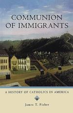 Communion of Immigrants : A History of Catholics in America - James T. Fisher