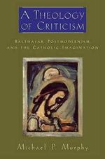 A Theology of Criticism : Balthasar, Postmodernism, and the Catholic Imagination - Michael P. Murphy