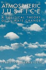 Atmospheric Justice : A Political Theory of Climate Change - Steve Vanderheiden