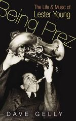 Being Prez : The Life and Music of Lester Young - Dave Gelly