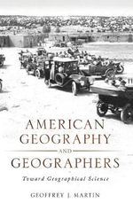 American Geography and Geographers : Toward Geographical Science - Geoffrey J. Martin