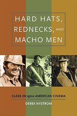 Hard Hats, Rednecks, and Macho Men : Class in 1970s American Cinema - Derek Nystrom