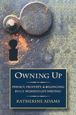 Owning Up : Privacy, Property, and Belonging in U.S. Women's Life Writing, 1840-1890 - Katherine Adams