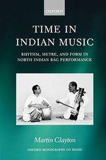 Time in Indian Music : Rhythm, Metre, and Form in North Indian Rag Performance - Martin Clayton