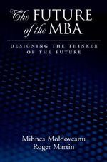 The Future of the MBA : Designing the Thinker of the Future - Roger L. Martin