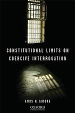 Constitutional Limits on Coercive Interrogation : Oxford International Law Library - Amos N. Guiora