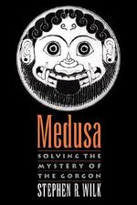 Medusa : Solving the Mystery of the Gorgon - Stephen R. Wilk
