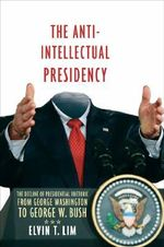 The Anti-intellectual Presidency : The Decline of Presidential Rhetoric from George Washington to George W. Bush - Elvin T. Lim