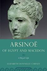 Arsinoe of Egypt and Macedon : A Royal Life - Elizabeth Donnelly Carney