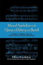 Musical Symbolism in the Operas of Debussy and Bartok : Trauma, Gender, and the Unfolding of the Unconscious - Elliott Antokoletz