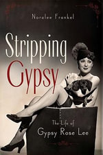 Stripping Gypsy : The Life of Gypsy Rose Lee - Noralee Frankel