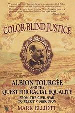 Color Blind Justice : Albion Tourgee and the Quest for Racial Equality from the Civil War to Plessy V. Ferguson - Mark Elliot