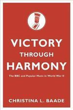 Victory Through Harmony : The BBC and Popular Music in World War II - Christina L. Baade