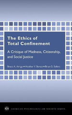The Ethics of Total Confinement : A Critique of Madness, Citizenship, and Social Justice - Bruce A. Arrigo