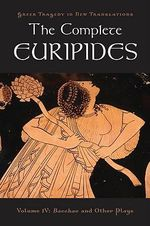 The Complete Euripides : Bacchae and Other Plays v. 4 - Euripides