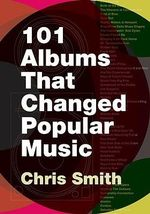 101 Albums That Changed Popular Music - Chris Smith