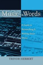 Music in Words : A Guide to Researching and Writing about Music - Trevor Herbert