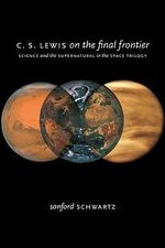 C.S. Lewis on the Final Frontier : Science and the Supernatural in the Space Trilogy - Sanford Schwartz