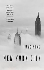 Imagining New York City : Literature, Urbanism, and the Visual Arts, 1890-1940 - Christoph Lindner