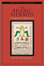 The Arabic Hermes : From Pagan Sage to Prophet of Science - Kevin Van Bladel