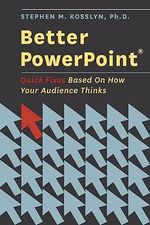 Better Powerpoint : Quick Fixes Based on How Your Audience Thinks - Stephen Kosslyn