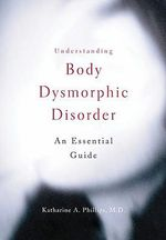 Understanding Body Dysmorphic Disorder : An Essential Guide - Katharine A. Phillips