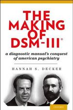 The Making of DSM-III : A Diagnostic Manual's Conquest of American Psychiatry - Hannah Decker