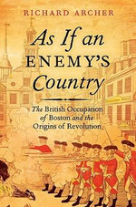 As If an Enemy's Country : The British Occupation of Boston and the Origins of Revolution - Richard Archer
