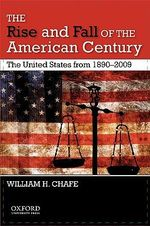 The Rise and Fall of the American Century : The United States from 1890-2009 - Alice Mary Baldwin Professor of History William H Chafe