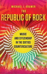 The Republic of Rock : Music and Citizenship in the Sixties Counterculture - Michael J. Kramer