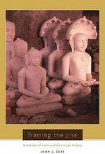 Framing the Jina : Narratives of Icons and Idols in Jain History - John C. Cort