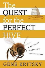 The Quest for the Perfect Hive : A History of Innovation in Bee Culture - Gene Kritsky