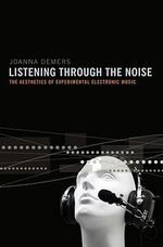 Listening Through the Noise : The Aesthetics of Experimental Electronic Music - Joanna Demers