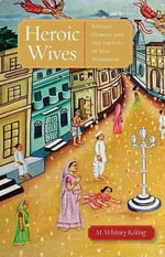 Heroic Wives : Rituals, Stories, and the Virtues of Jain Wifehood - M.Whitney Kelting