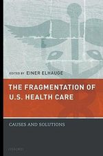 The Fragmentation of U.S. Health Care : Causes and Solutions - Einer Elhauge