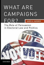 What are Campaigns For? : The Role of Persuasion in Electoral Law and Politics - James A. Gardner