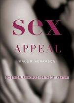 Sex Appeal : Six Ethical Principles for the 21st Century - Paul R. Abramson
