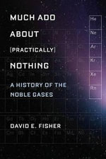 Much Ado About (Practically) Nothing : A History of the Noble Gases - David Fisher