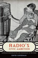 Radio's Civic Ambition : American Broadcasting and Democracy in the 1930s - David Goodman