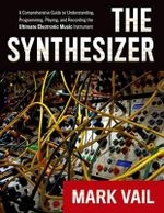 The Synthesizer : A Comprehensive Guide to Understanding, Programming, Playing, and Recording the Ultimate Electronic Music Instrument - Mark Vail