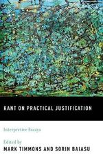 Kant on Practical Justification : Interpretive Essays