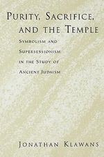 Purity, Sacrifice, and the Temple Symbolism and Supersessionism in the Study of Ancient Judaism : Symbolism and Supersessionism in the Study of Ancient Judaism - Jonathan Klawans