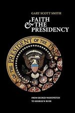 Faith and the Presidency : From George Washington to George W. Bush - Gary Scott Smith