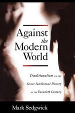 Against the Modern World :  Traditionalism and the Secret Intellectual History of the Twentieth Century - Mark Sedgwick