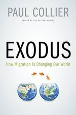 Exodus : How Migration Is Changing Our World - Director of the Development Research Group of the World Bank and Professor of Economics Paul Collier