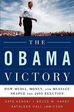 The Obama Victory : How Media, Money, and Message Shaped the 2008 Election - Kate Kenski
