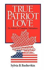 True Patriot Love : Politics of Canadian Nationalism - Sylvia B. Bashevkin