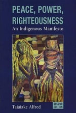 Peace, Power, Righteousness : An Indigenous Manifesto : 2nd Edition - Taiaiake Alfred