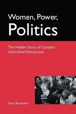 Women, Power, Politics : The Hidden Story of Canada's Unfinished Democracy - Sylvia B. Bashevkin