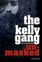 The Kelly Gang Unmasked - Ian MacFarlane